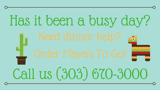 Has it been a busy day_ Need dinner help_ Order Maya's To Go!Call us (303) 670-3000